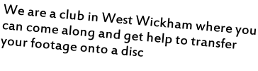 We are a club in West Wickham where you can come along and get help to transfer your footage onto a disc